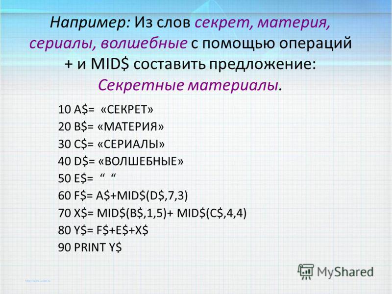 Например: Из слов секрет, материя, сериалы, волшебные с помощью операций + и MID$ составить предложение: Секретные материалы. 10 A$= «СЕКРЕТ» 20 B$= «МАТЕРИЯ» 30 C$= «СЕРИАЛЫ» 40 D$= «ВОЛШЕБНЫЕ» 50 E$= 60 F$= A$+MID$(D$,7,3) 70 X$= MID$(B$,1,5)+ MID$
