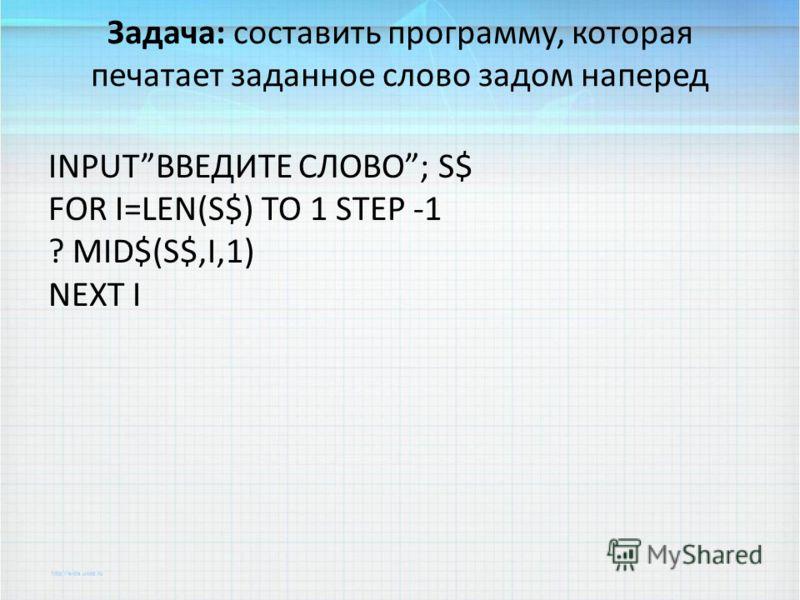 Задача: составить программу, которая печатает заданное слово задом наперед INPUTВВЕДИТЕ СЛОВО; S$ FOR I=LEN(S$) TO 1 STEP -1 ? MID$(S$,I,1) NEXT I