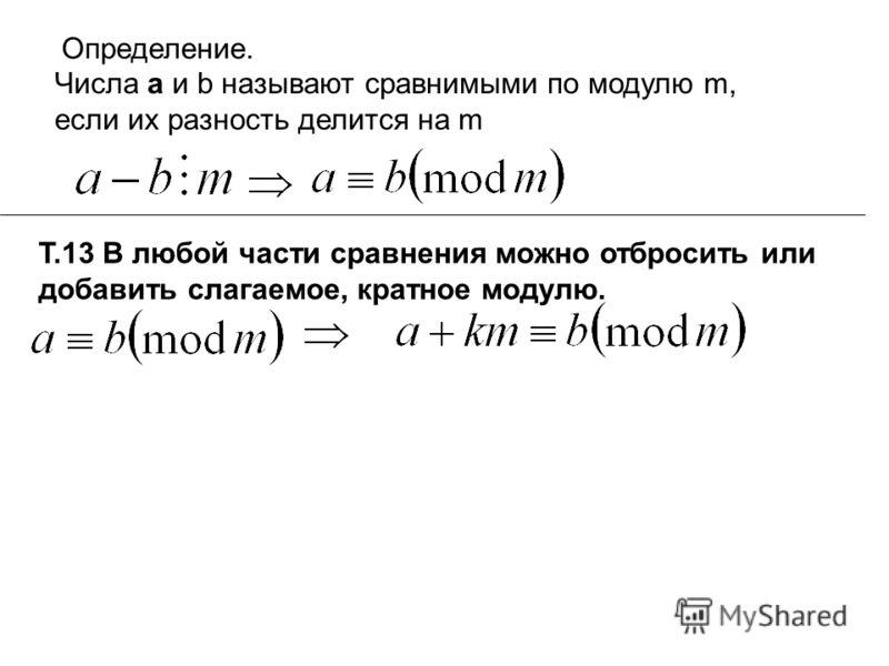 Определение. Числа а и b называют сравнимыми по модулю m, если их разность делится на m Т.13 В любой части сравнения можно отбросить или добавить слагаемое, кратное модулю.