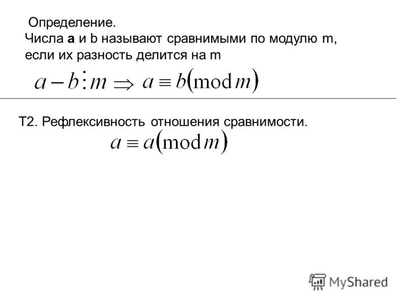 Определение. Числа а и b называют сравнимыми по модулю m, если их разность делится на m Т2. Рефлексивность отношения сравнимости.