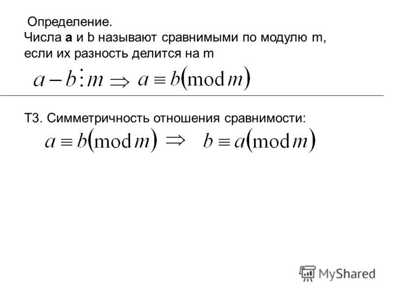 Определение. Числа а и b называют сравнимыми по модулю m, если их разность делится на m Т3. Симметричность отношения сравнимости:
