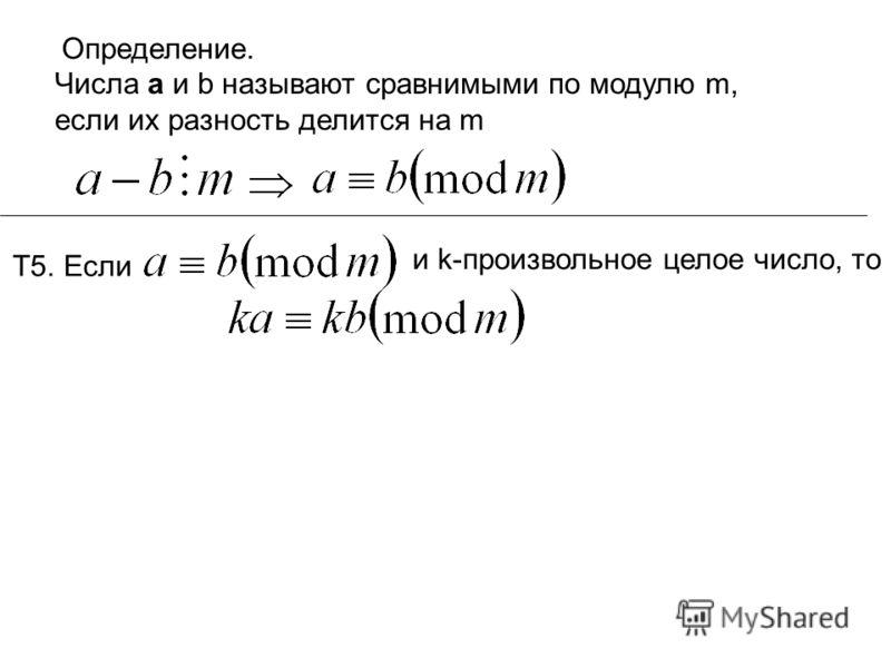 Определение. Числа а и b называют сравнимыми по модулю m, если их разность делится на m Т5. Если и k-произвольное целое число, то