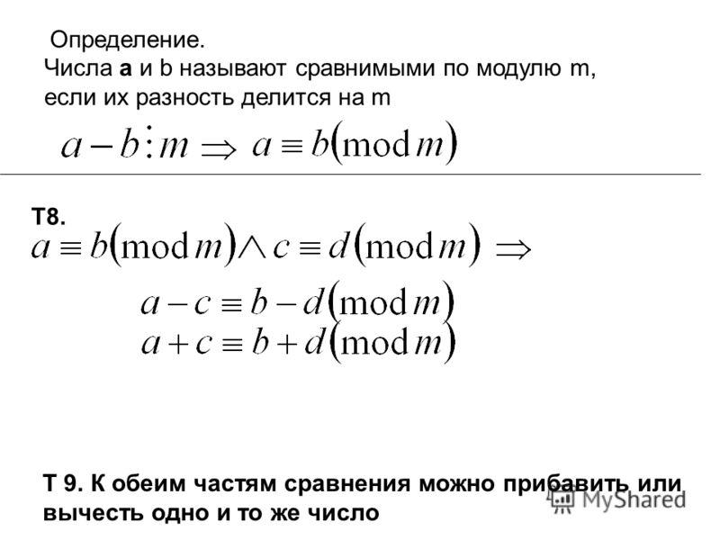 Определение. Числа а и b называют сравнимыми по модулю m, если их разность делится на m Т8. Т 9. К обеим частям сравнения можно прибавить или вычесть одно и то же число