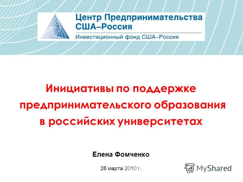 Инициативы по поддержке предпринимательского образования в российских университетах Елена Фомченко 26 марта 20 1 0 г.