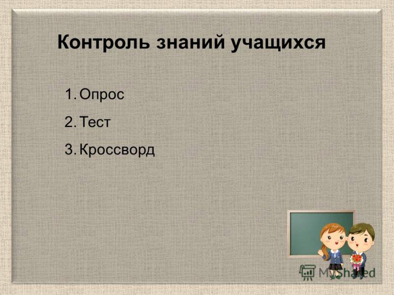 1.Опрос 2.Тест 3.Кроссворд Контроль знаний учащихся