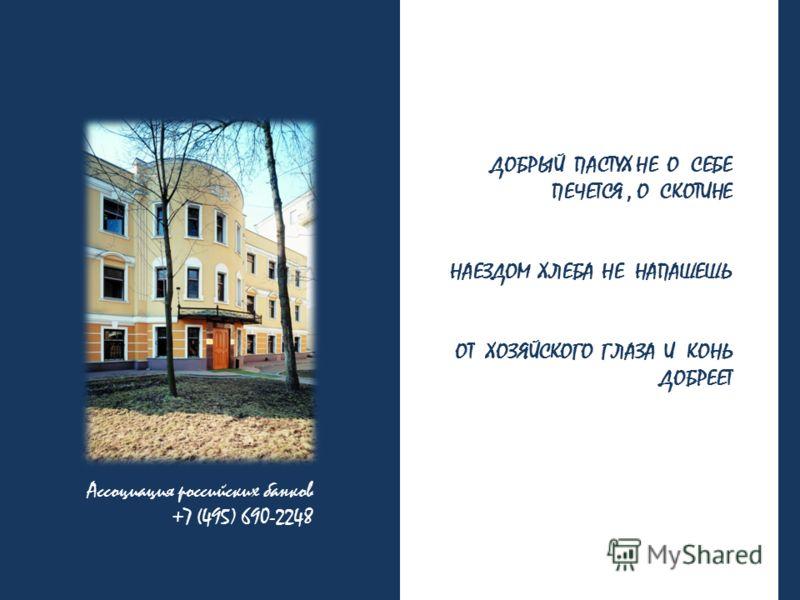 Ассоциация российских банков +7 (495) 690-2248 ДОБРЫЙ ПАСТУХ НЕ О СЕБЕ ПЕЧЕТСЯ, О СКОТИНЕ НАЕЗДОМ ХЛЕБА НЕ НАПАШЕШЬ ОТ ХОЗЯЙСКОГО ГЛАЗА И КОНЬ ДОБРЕЕТ