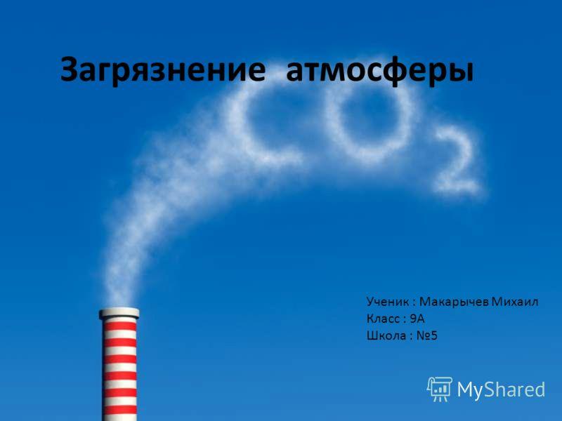 Загрязнение атмосферы Ученик : Макарычев Михаил Класс : 9А Школа : 5
