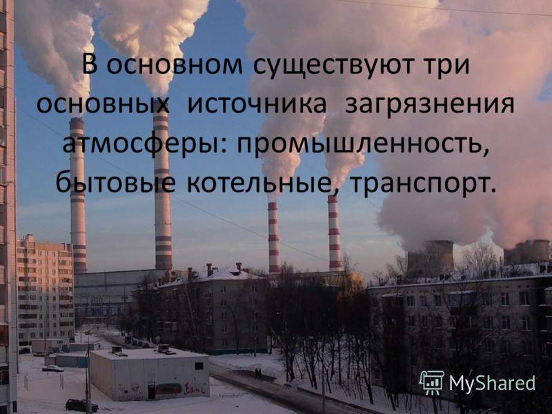 В основном существуют три основных источника загрязнения атмосферы: промышленность, бытовые котельные, транспорт.