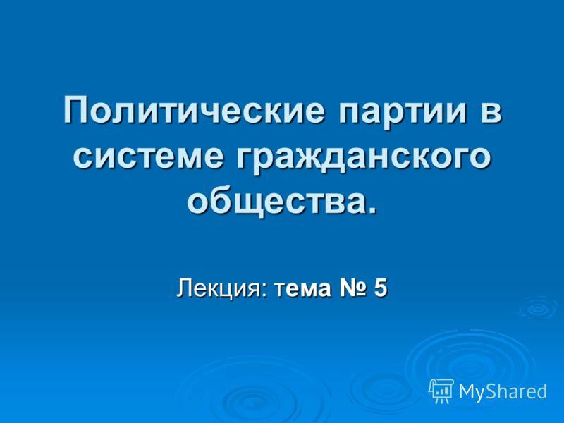 Политические партии в системе гражданского общества. Лекция: тема 5