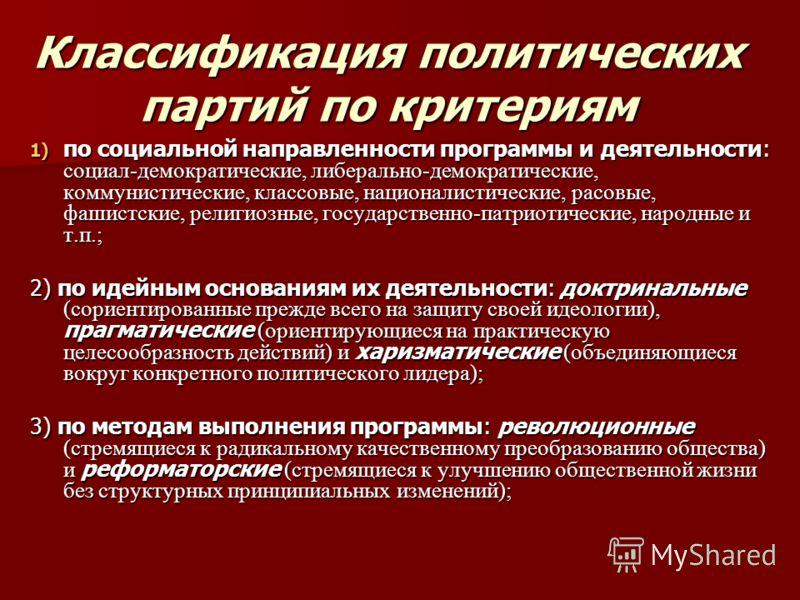 Классификация политических партий по критериям 1) по социальной направленности программы и деятельности: социал-демократические, либерально-демократические, коммунистические, классовые, националистические, расовые, фашистские, религиозные, государств