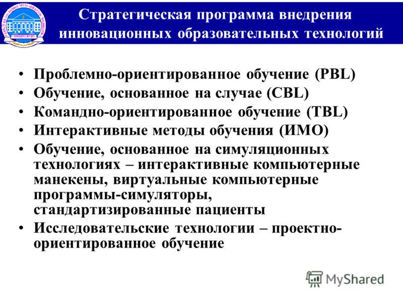 Проблемно-ориентированное обучение (PBL) Обучение, основанное на случае (CBL) Командно-ориентированное обучение (TBL) Интерактивные методы обучения (ИМО) Обучение, основанное на симуляционных технологиях – интерактивные компьютерные манекены, виртуал