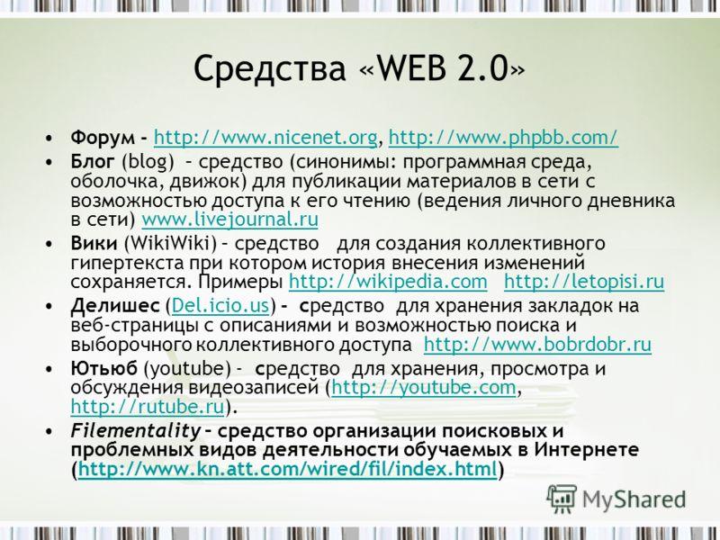 Средства «WEB 2.0» Форум - http://www.nicenet.org, http://www.phpbb.com/http://www.nicenet.orghttp://www.phpbb.com/ Блог (blog) – средство (синонимы: программная среда, оболочка, движок) для публикации материалов в сети с возможностью доступа к его ч