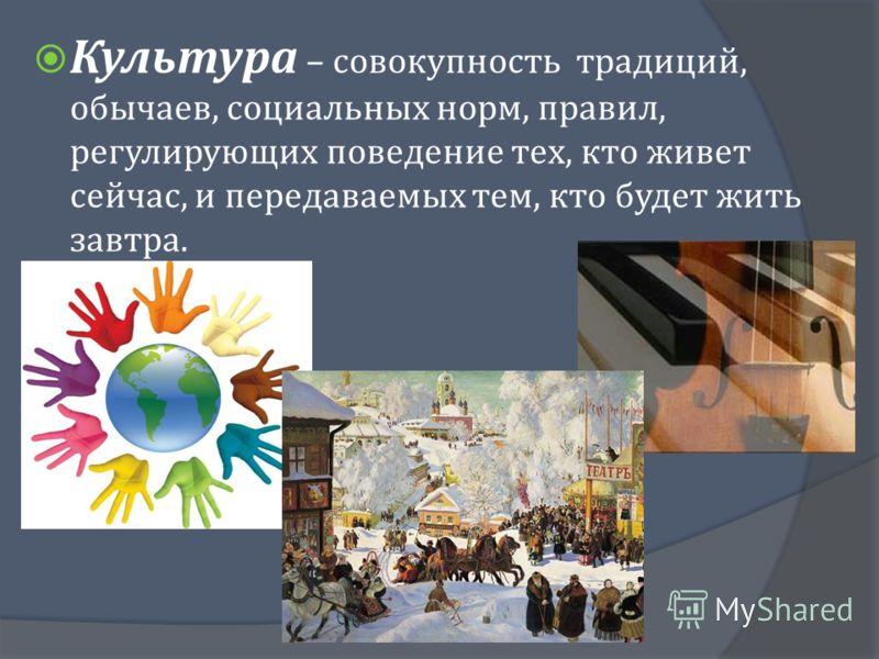 Культура – совокупность традиций, обычаев, социальных норм, правил, регулирующих поведение тех, кто живет сейчас, и передаваемых тем, кто будет жить завтра.