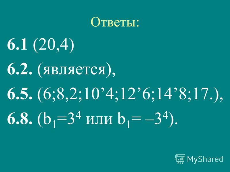 Ответы: 6.1 (20,4) 6.2. (является), 6.5. (6;8,2;104;126;148;17.), 6.8. (b 1 =3 4 или b 1 = –3 4 ).