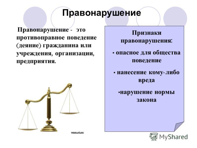 Правонарушение Правонарушение - это противоправное поведение ( деяние ) гражданина или учреждения, организации, предприятия. Признаки правонарушения : опасное для общества поведение нанесение кому - либо вреда нарушение нормы закона