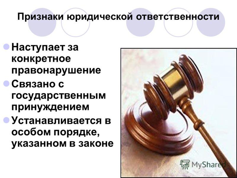 Признаки юридической ответственности Наступает за конкретное правонарушение Связано с государственным принуждением Устанавливается в особом порядке, указанном в законе