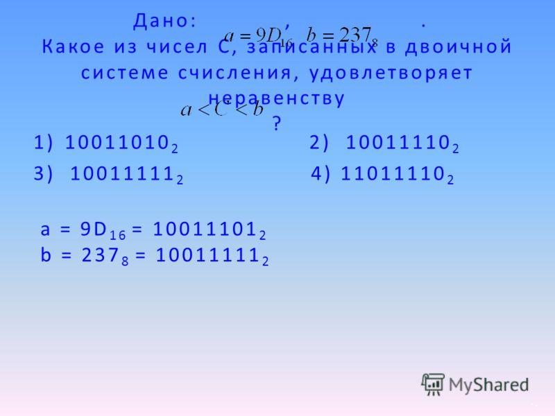 Дано:,. Какое из чисел С, записанных в двоичной системе счисления, удовлетворяет неравенству ? 1)10011010 2 3) 10011111 2 4) 11011110 2 а = 9D 16 = 10011101 2 b = 237 8 = 10011111 2 2) 10011110 2