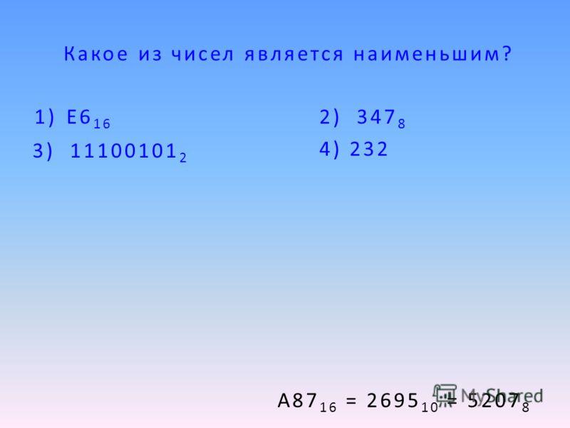 Какое из чисел является наименьшим? 1)E6 16 2) 347 8 4) 232 А87 16 = 2695 10 = 5207 8 3) 11100101 2