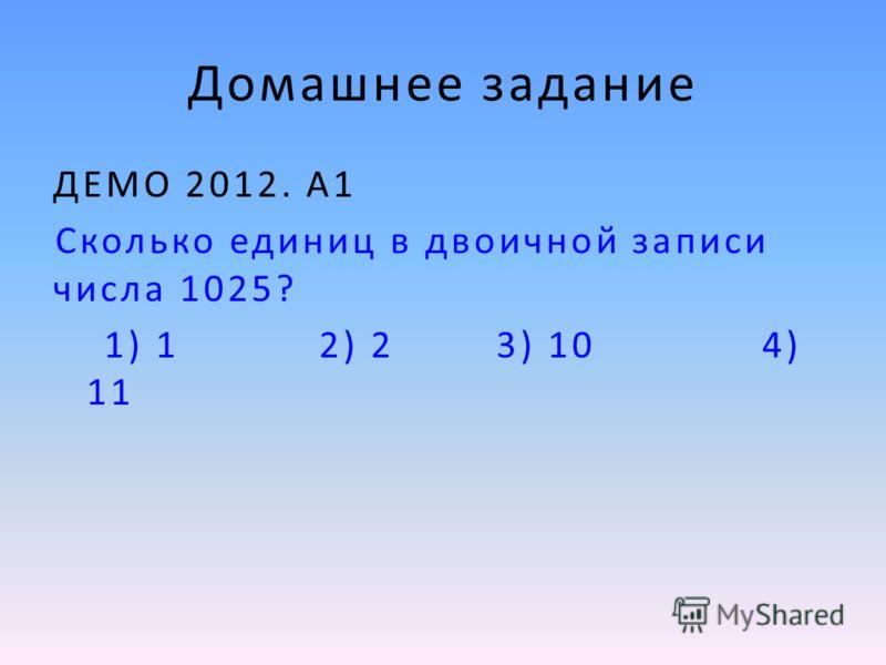 Домашнее задание ДЕМО 2012. А1 Сколько единиц в двоичной записи числа 1025? 1) 12) 23) 104) 11
