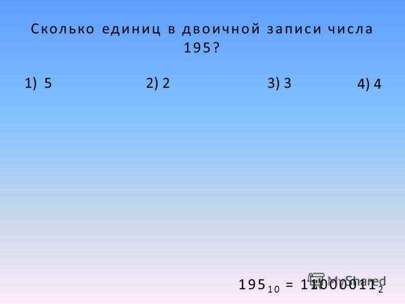 Сколько единиц в двоичной записи числа 195? 1) 52) 23) 3 4) 4 195 10 = 11000011 2