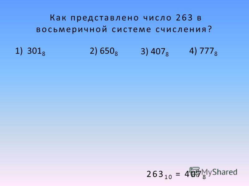 Как представлено число 263 в восьмеричной системе счисления? 1) 301 8 2) 650 8 4) 777 8 263 10 = 407 8 3) 407 8