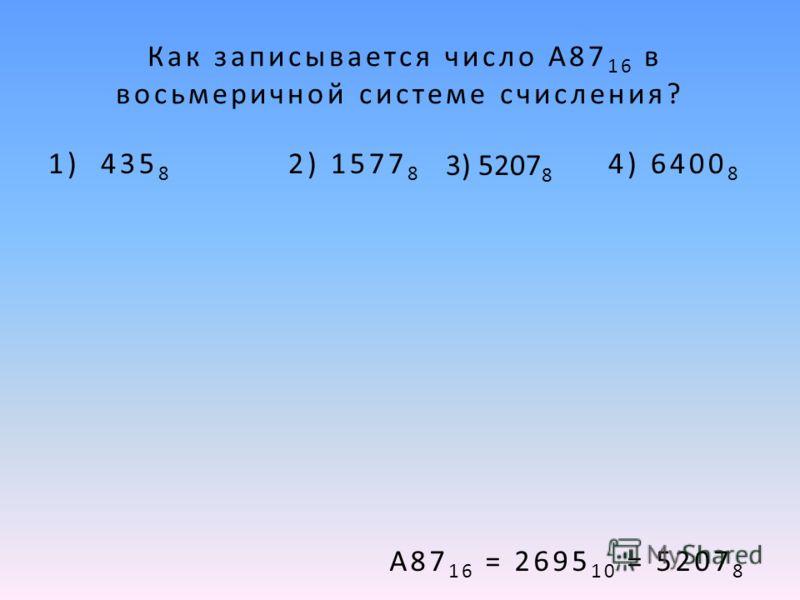 Как записывается число A87 16 в восьмеричной системе счисления? 1) 435 8 2) 1577 8 4) 6400 8 А87 16 = 2695 10 = 5207 8 3) 5207 8