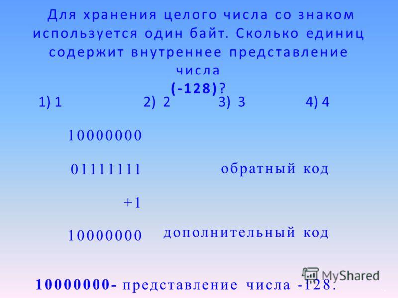 10000000 01111111 +1 10000000 10000000- представление числа -128. обратный код дополнительный код Для хранения целого числа со знаком используется один байт. Сколько единиц содержит внутреннее представление числа (-128)? 2) 2 3) 3 4) 41) 1