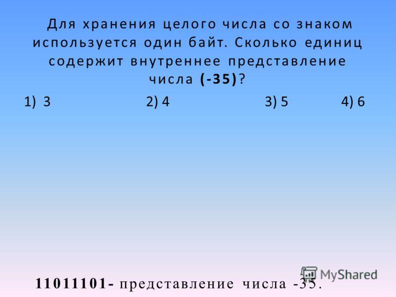 11011101- представление числа -35. Для хранения целого числа со знаком используется один байт. Сколько единиц содержит внутреннее представление числа (-35)? 1) 3 2) 4 3) 54) 6