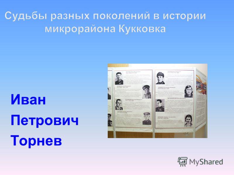 Судьбы разных поколений в истории микрорайона Кукковка Иван Петрович Торнев