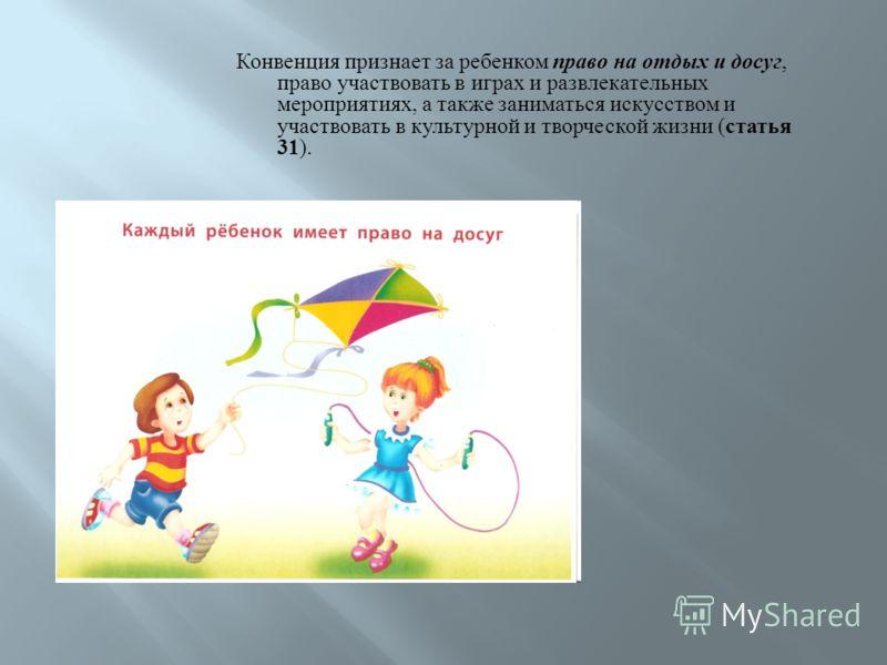 Конвенция признает за ребенком право на отдых и досуг, право участвовать в играх и развлекательных мероприятиях, а также заниматься искусством и участвовать в культурной и творческой жизни ( статья 31 ).