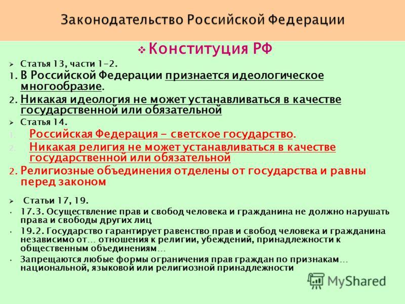 Конституция РФ Статья 13, части 1-2. 1. В Российской Федерации признается идеологическое многообразие. 2. Никакая идеология не может устанавливаться в качестве государственной или обязательной Статья 14. 1. Российская Федерация - светское государство
