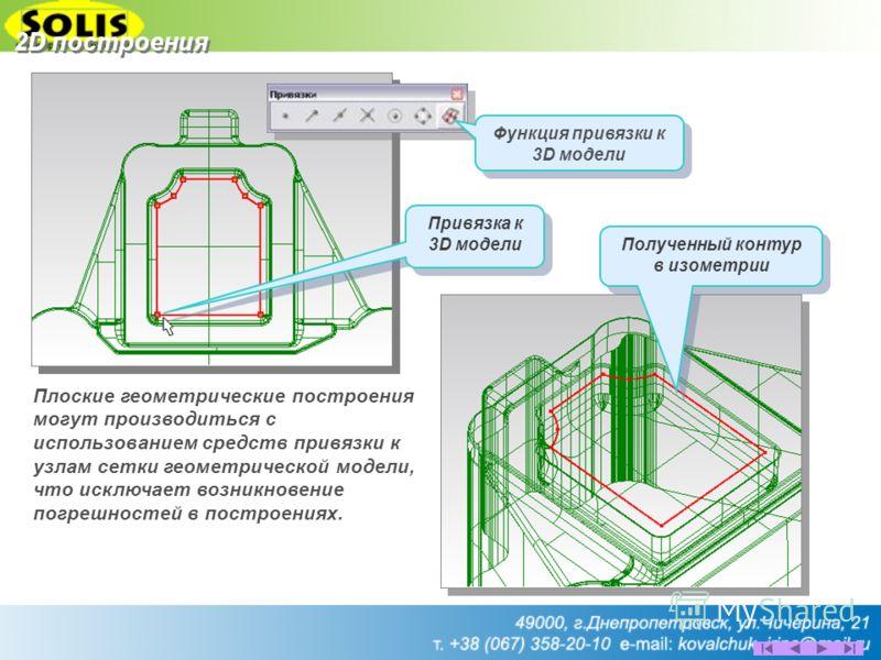 Привязка к 3D модели Полученный контур в изометрии Полученный контур в изометрии Плоские геометрические построения могут производиться с использованием средств привязки к узлам сетки геометрической модели, что исключает возникновение погрешностей в п