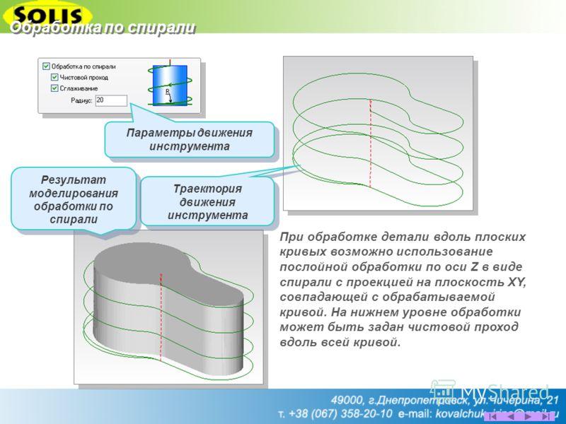 Обработка по спирали При обработке детали вдоль плоских кривых возможно использование послойной обработки по оси Z в виде спирали с проекцией на плоскость XY, совпадающей с обрабатываемой кривой. На нижнем уровне обработки может быть задан чистовой п