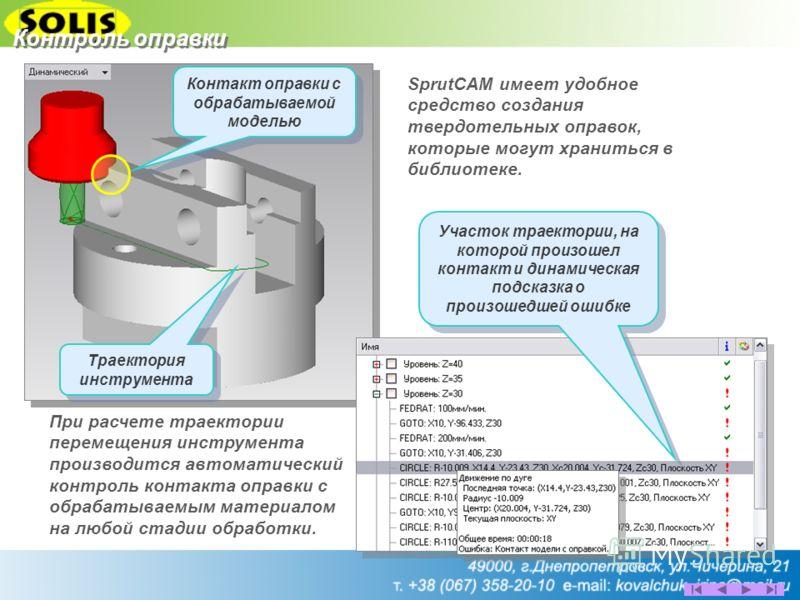 Контроль оправки При расчете траектории перемещения инструмента производится автоматический контроль контакта оправки с обрабатываемым материалом на любой стадии обработки. SprutCAM имеет удобное средство создания твердотельных оправок, которые могут