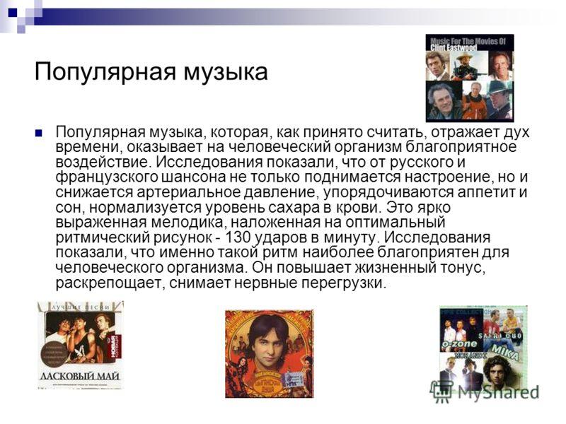 Популярная музыка Популярная музыка, которая, как принято считать, отражает дух времени, оказывает на человеческий организм благоприятное воздействие. Исследования показали, что от русского и французского шансона не только поднимается настроение, но