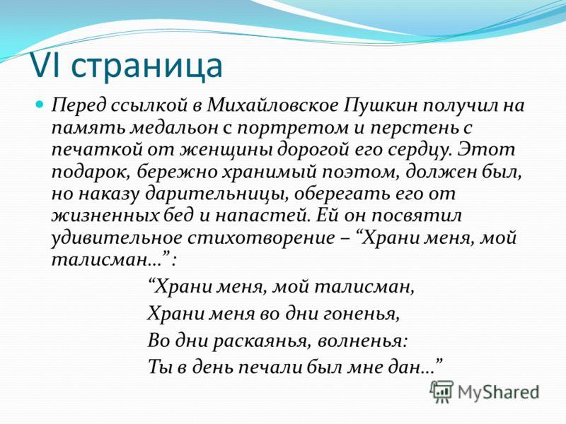 VI страница Перед ссылкой в Михайловское Пушкин получил на память медальон с портретом и перстень с печаткой от женщины дорогой его сердцу. Этот подарок, бережно хранимый поэтом, должен был, но наказу дарительницы, оберегать его от жизненных бед и на