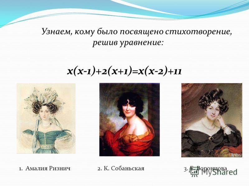 Узнаем, кому было посвящено стихотворение, решив уравнение: x(x-1)+2(x+1)=x(x-2)+11 1. Амалия Ризнич2. К. Собаньская3. Е. Воронцова