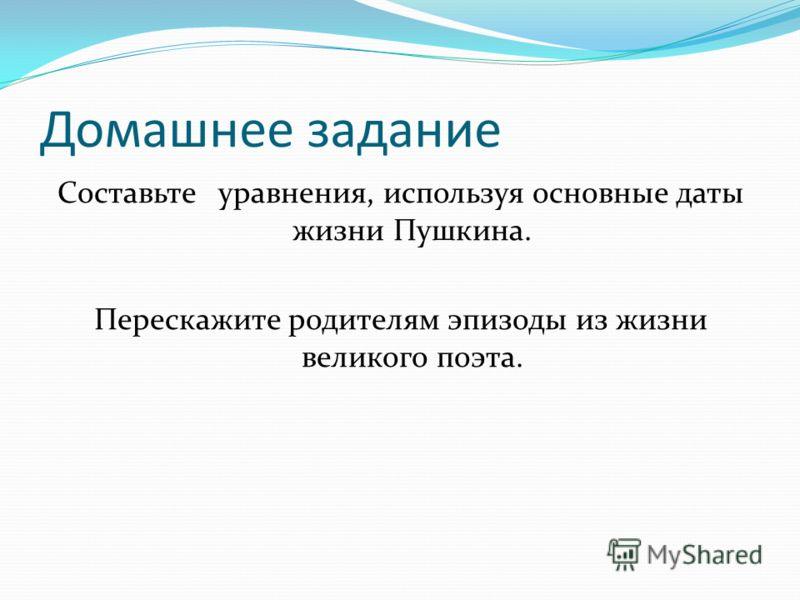 Домашнее задание Составьте уравнения, используя основные даты жизни Пушкина. Перескажите родителям эпизоды из жизни великого поэта.
