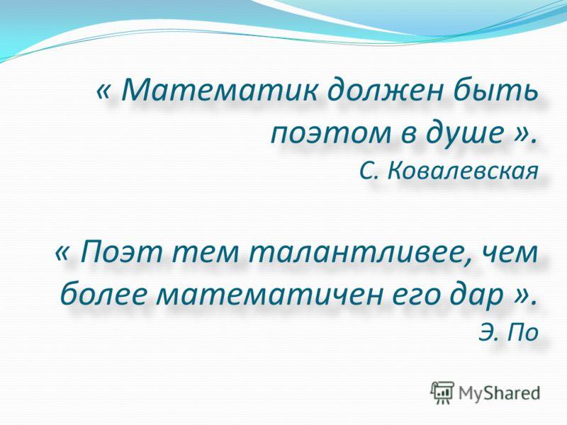 « Математик должен быть поэтом в душе ». С. Ковалевская « Поэт тем талантливее, чем более математичен его дар ». Э. По « Математик должен быть поэтом в душе ». С. Ковалевская « Поэт тем талантливее, чем более математичен его дар ». Э. По