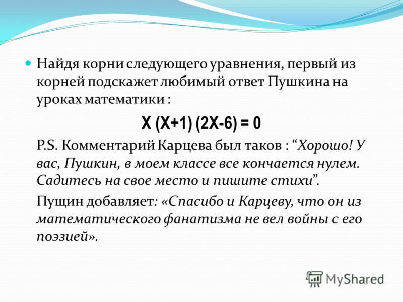 Найдя корни следующего уравнения, первый из корней подскажет любимый ответ Пушкина на уроках математики : X (Х+1) (2Х-6) = 0 P.S. Комментарий Карцева был таков : Хорошо! У вас, Пушкин, в моем классе все кончается нулем. Садитесь на свое место и пишит