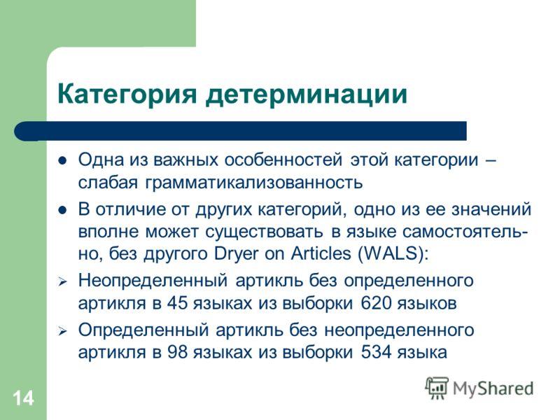 14 Категория детерминации Одна из важных особенностей этой категории – слабая грамматикализованность В отличие от других категорий, одно из ее значений вполне может существовать в языке самостоятель- но, без другого Dryer on Articles (WALS): Неопреде