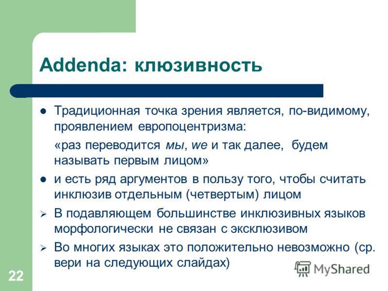 22 Addenda: клюзивность Традиционная точка зрения является, по-видимому, проявлением европоцентризма: «раз переводится мы, we и так далее, будем называть первым лицом» и есть ряд аргументов в пользу того, чтобы считать инклюзив отдельным (четвертым)