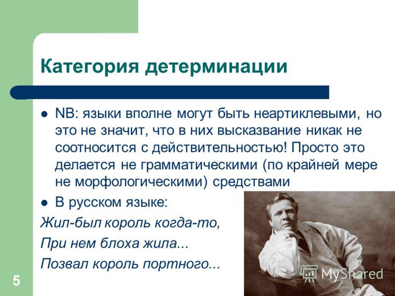 5 Категория детерминации NB: языки вполне могут быть неартиклевыми, но это не значит, что в них высказвание никак не соотносится с действительностью! Просто это делается не грамматическими (по крайней мере не морфологическими) средствами В русском яз