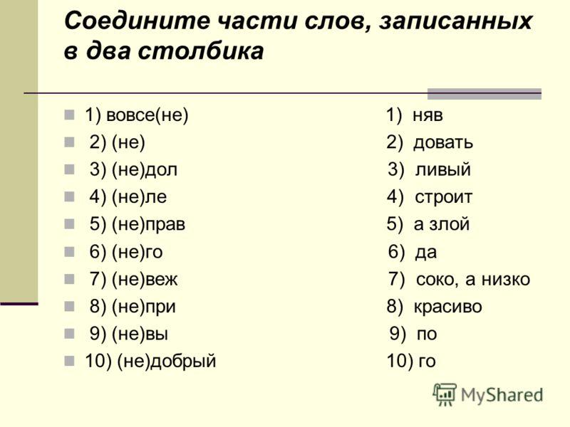 Соедините части слов, записанных в два столбика 1) вовсе(не) 1) няв 2) (не) 2) довать 3) (не)дол 3) ливый 4) (не)ле 4) строит 5) (не)прав 5) а злой 6) (не)го 6) да 7) (не)веж 7) соко, а низко 8) (не)при 8) красиво 9) (не)вы 9) по 10) (не)добрый 10) г