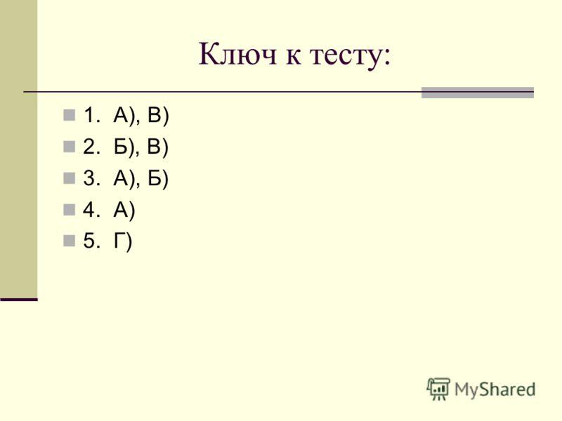 Ключ к тесту: 1. А), В) 2. Б), В) 3. А), Б) 4. А) 5. Г)