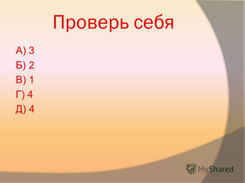 Проверь себя А) 3 Б) 2 В) 1 Г) 4 Д) 4