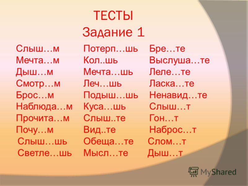 ТЕСТЫ Задание 1 Слыш…м Мечта…м Дыш…м Смотр…м Брос…м Наблюда…м Прочита…м Почу…м Слыш…шь Светле…шь Потерп…шь Кол..шь Мечта…шь Леч…шь Подыш…шь Куса…шь Слыш..те Вид..те Обеща…те Мысл…те Бре…те Выслуша…те Леле…те Ласка…те Ненавид…те Слыш…т Гон…т Наброс…т