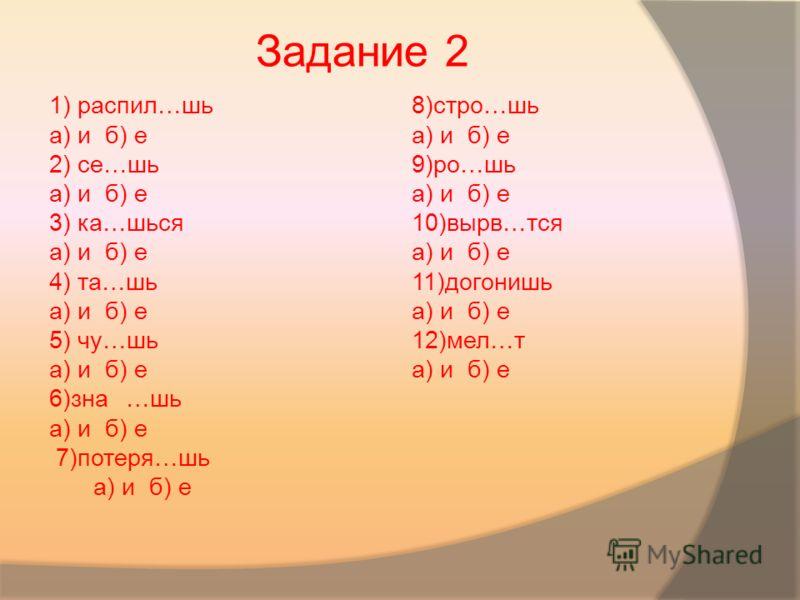 1) распил…шь а) и б) е 2) се…шь а) и б) е 3) ка…шься а) и б) е 4) та…шь а) и б) е 5) чу…шь а) и б) е 6)зна…шь а) и б) е 7)потеря…шь а) и б) е 8)стро…шь а) и б) е 9)ро…шь а) и б) е 10)вырв…тся а) и б) е 11)догонишь а) и б) е 12)мел…т а) и б) е Задание