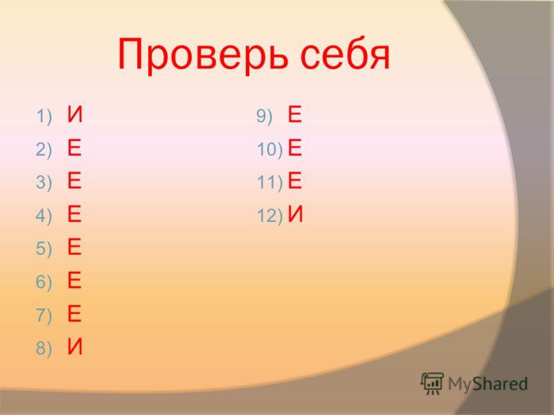 Проверь себя 1) И 2) Е 3) Е 4) Е 5) Е 6) Е 7) Е 8) И 9) Е 10) Е 11) Е 12) И