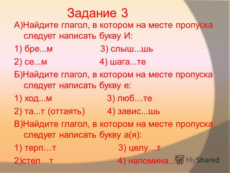 А)Найдите глагол, в котором на месте пропуска следует написать букву И: 1) бре...м 3) слыш...шь 2) се...м 4) шага...те Б)Найдите глагол, в котором на месте пропуска следует написать букву е: 1) ход...м 3) люб…те 2) та...т (оттаять) 4) завис...шь В)На